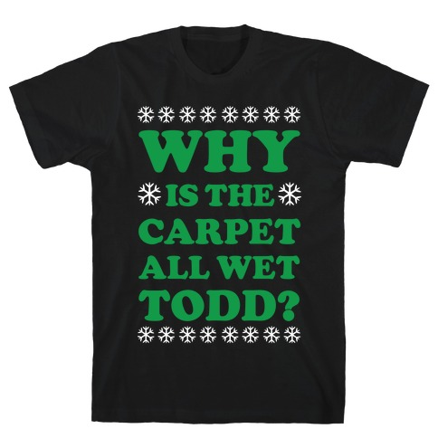 Why is the Carpet All Wet Todd T-Shirt