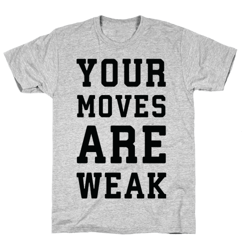Your Moves Are Weak Mens T-Shirt