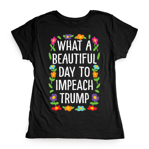 What A Beautiful Day To Impeach Trump Womens T-Shirt