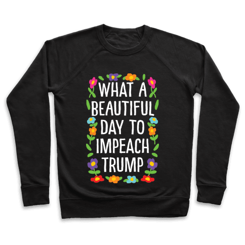 What A Beautiful Day To Impeach Trump Pullover