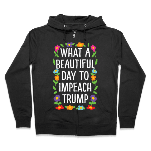 What A Beautiful Day To Impeach Trump Zip Hoodie