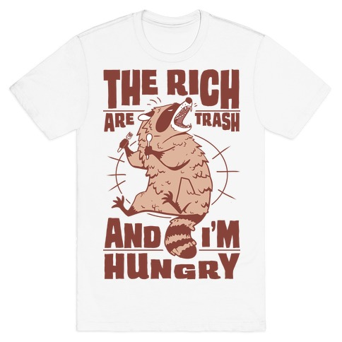 The Rich Are Trash, And I'm Hungry T-Shirt
