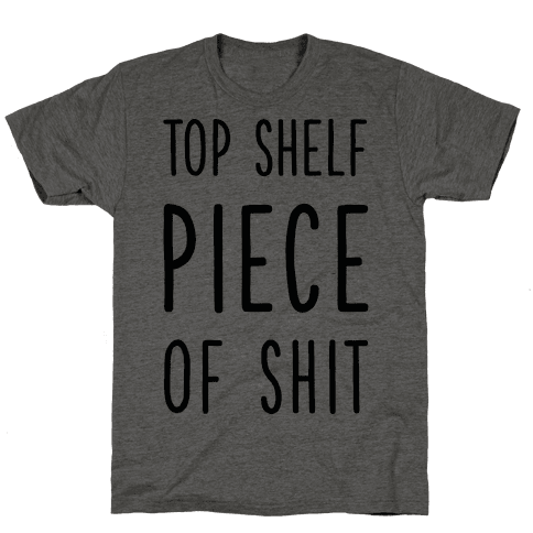 Top Shelf Piece of Shit Mens T-Shirt