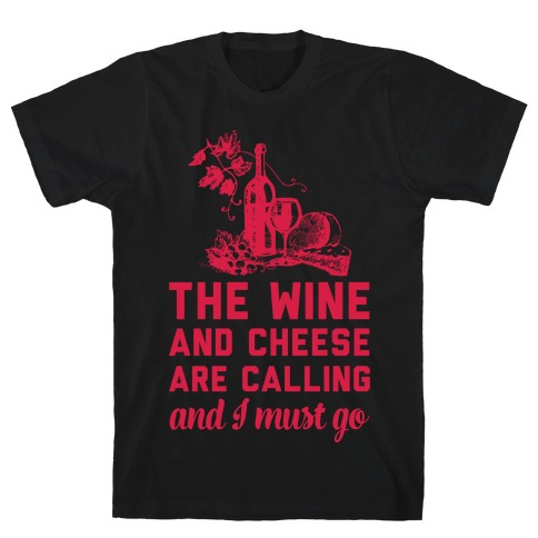 The Wine and Cheese are Calling and I Must Go T-Shirt