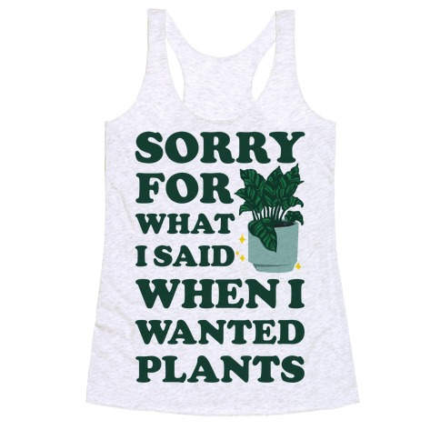 Sorry For What I Said When I Wanted Plants Racerback Tank Top