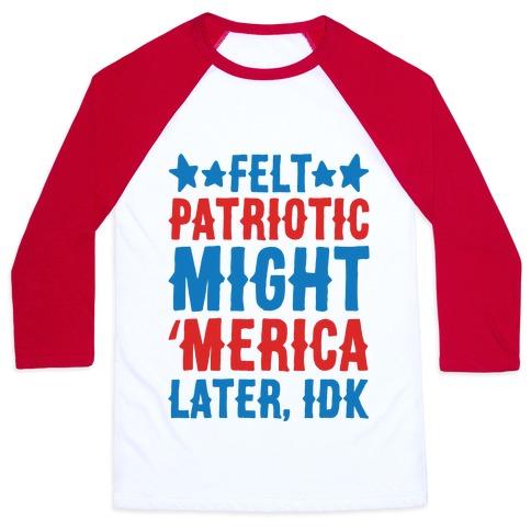 Felt Patriotic Might 'Merica Later Idk Baseball Tee
