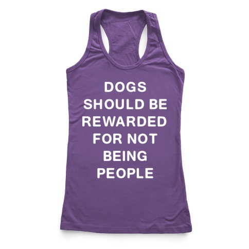 Dogs Should Be Rewarded For Not Being People Text Racerback Tank Top