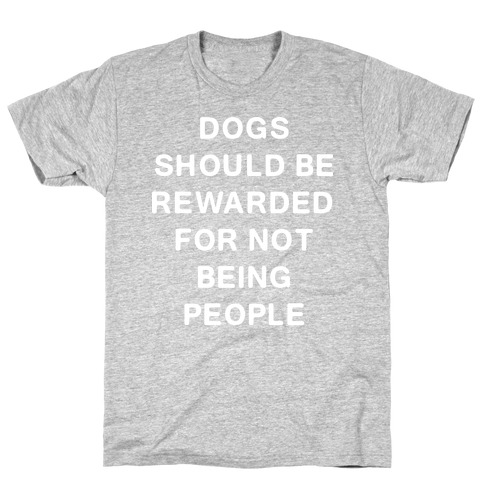 Dogs Should Be Rewarded for Not Being People Mens T-Shirt
