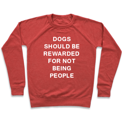 Dogs Should Be Rewarded For Not Being People Text Pullover