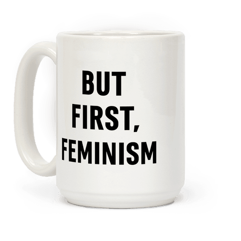 But First, Feminism