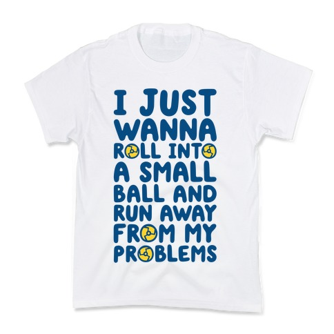 I Just Want To Roll Into A Small Ball And Run Away From My Problems Kids T-Shirt