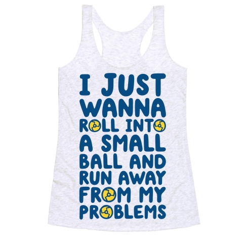 I Just Want To Roll Into A Small Ball And Run Away From My Problems Racerback Tank Top