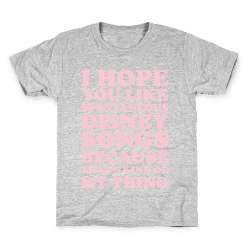 I Hope You Like Spontaneous Disney Songs Because That's Kind of My Thing Kids T-Shirt