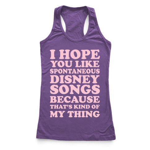 I Hope You Like Spontaneous Disney Songs Because That's Kind of My Thing Racerback Tank Top