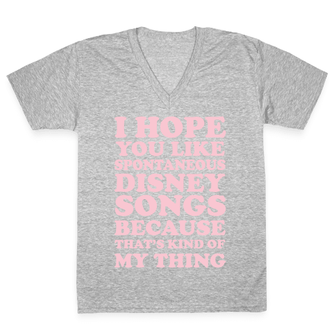I Hope You Like Spontaneous Disney Songs Because That's Kind of My Thing V-Neck Tee Shirt