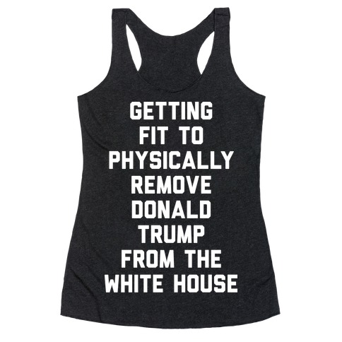 Getting Fit To Physically Remove Donald Trump From The White House Racerback Tank Top