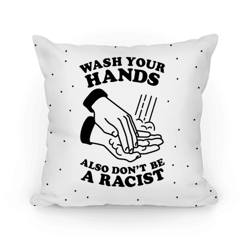 Wash Your Hands, Also Don't Be A Racist Pillow