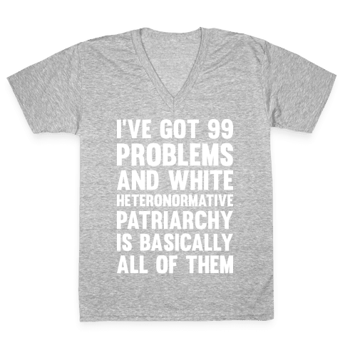 I've Got 99 Problems And White Heteronormative Patriarchy Is Basically All Of Them V-Neck Tee Shirt