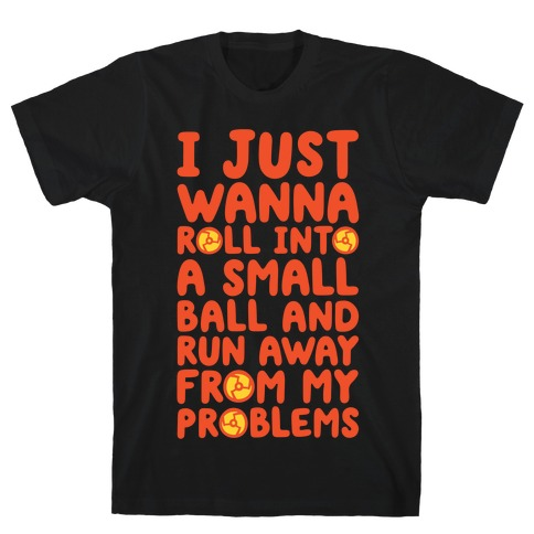 I Just Want To Roll Into A Small Ball And Run Away From My Problems T-Shirt