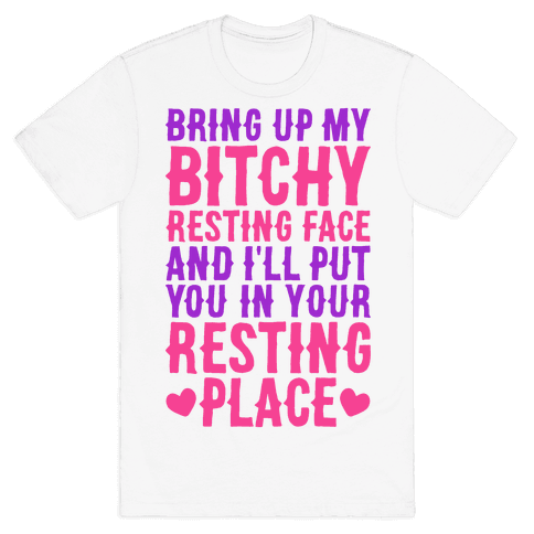 Bring Up My Bitchy Resting Face And I'll Put You In Your Resting Place Mens T-Shirt