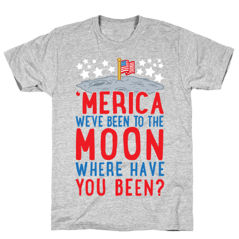 'Merica We've Been To The Moon Where Have You Been? Mens T-Shirt
