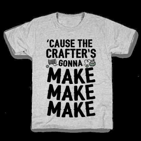 'Cause The Crafter's Gonna Make Make Make Kids T-Shirt