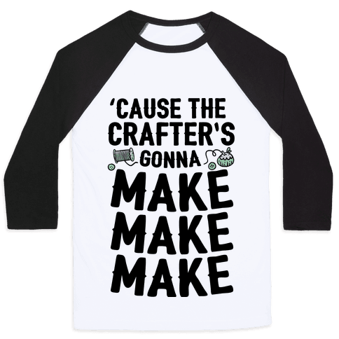 'Cause The Crafter's Gonna Make Make Make Baseball Tee