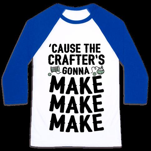 'Cause The Crafter's Gonna Make Make Make Baseball Tee