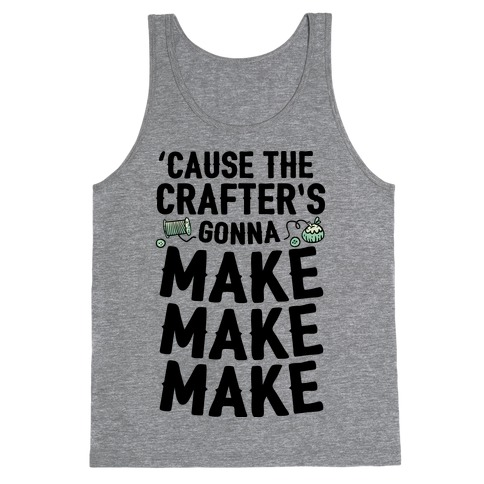 'Cause The Crafter's Gonna Make Make Make Tank Top