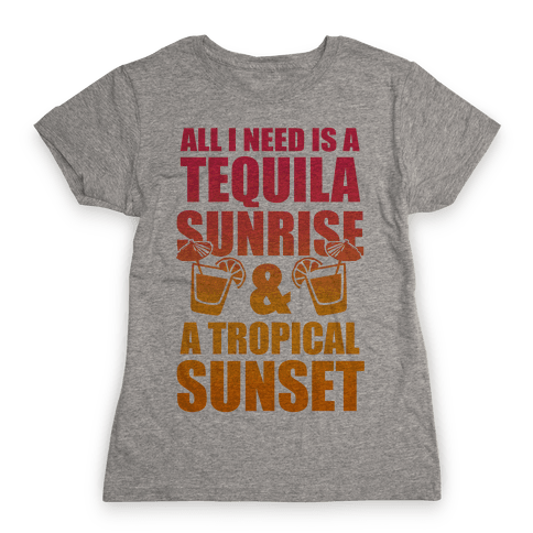 All I Need Is a Tequila Sunrise & A Tropical Sunset Womens T-Shirt