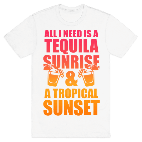 All I Need Is a Tequila Sunrise & A Tropical Sunset Mens T-Shirt