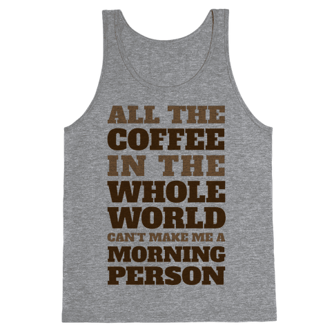 All The Coffee In The Whole World Can't Make Me A Morning Person Tank Top