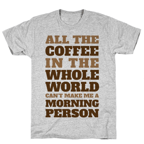 All The Coffee In The Whole World Can't Make Me A Morning Person Mens T-Shirt