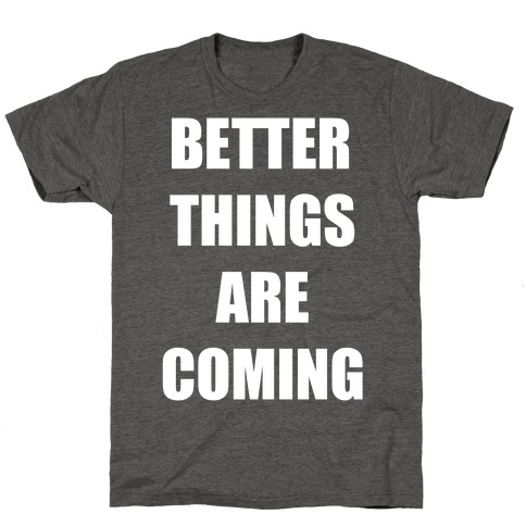 Better Things Are Coming T-Shirt