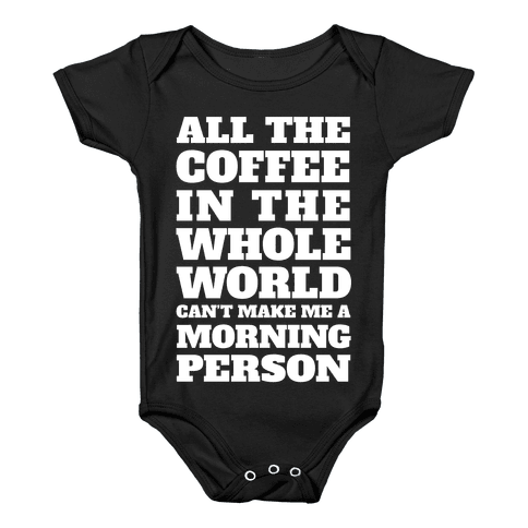 All The Coffee In The Whole World Can't Make Me A Morning Person Baby Onesy