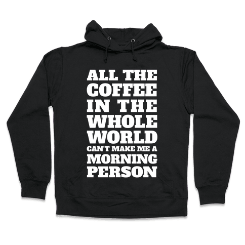 All The Coffee In The Whole World Can't Make Me A Morning Person Hooded Sweatshirt