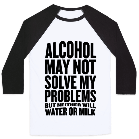 Alcohol May Not Solve My Problems (But Neither Will Water Or Milk) Baseball Tee