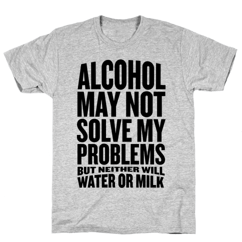 Alcohol May Not Solve My Problems (But Neither Will Water Or Milk) Mens T-Shirt