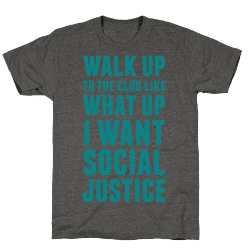 Walk Up To The Club Like What Up I Want Social Justice T-Shirt