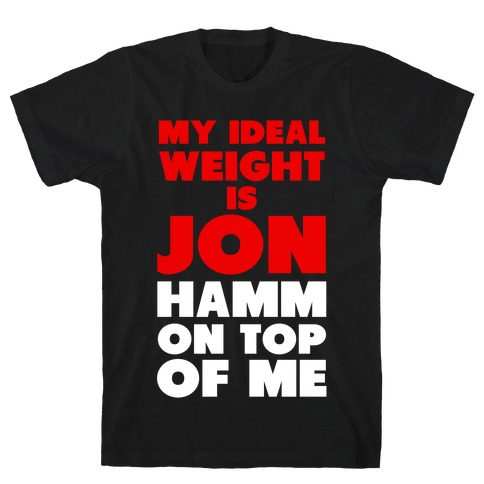 My Ideal Weight is Jon Hamm on Top of Me Mens T-Shirt
