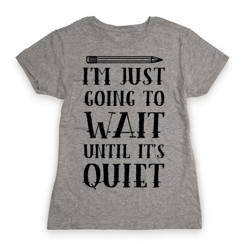 I'm Just Going To Wait Until It's Quiet Womens T-Shirt