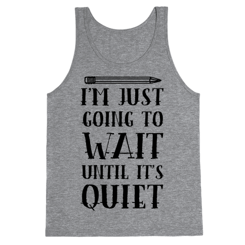I'm Just Going To Wait Until It's Quiet Tank Top