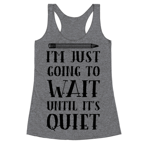I'm Just Going To Wait Until It's Quiet Racerback Tank Top