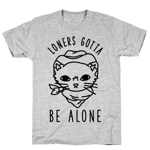 Loners Gotta Be Alone Mens T-Shirt