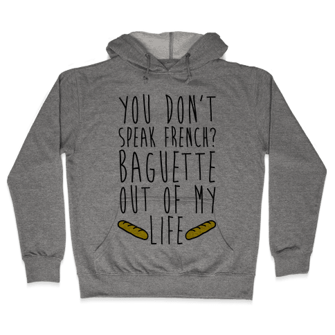 You Don't Speak French? Baguette Out Of My Life Hooded Sweatshirt