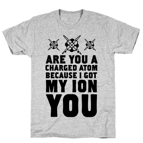 Are You a Charged Atom Because I Got My Ion You. Mens T-Shirt