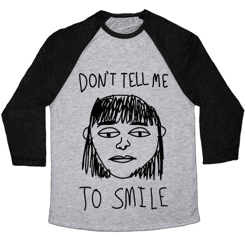 Don't Tell Me To Smile Baseball Tee