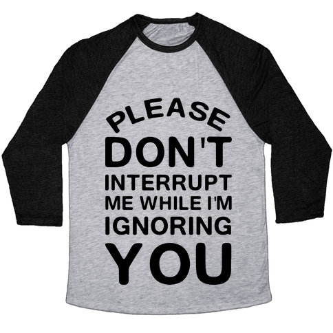 Please Don't Interrupt Me While I'm Ignoring You Baseball Tee