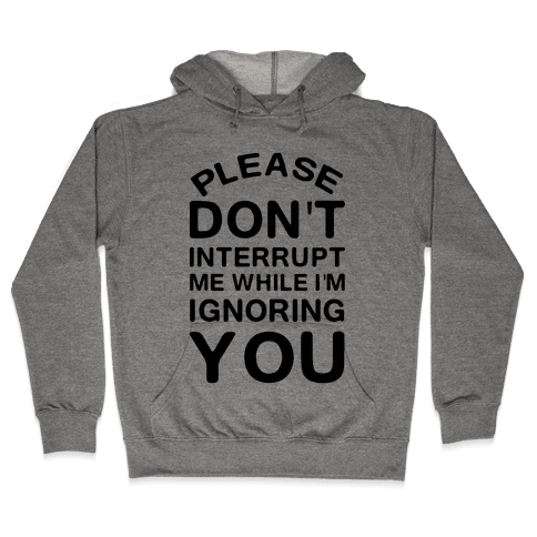 Please Don't Interrupt Me While I'm Ignoring You Hooded Sweatshirt