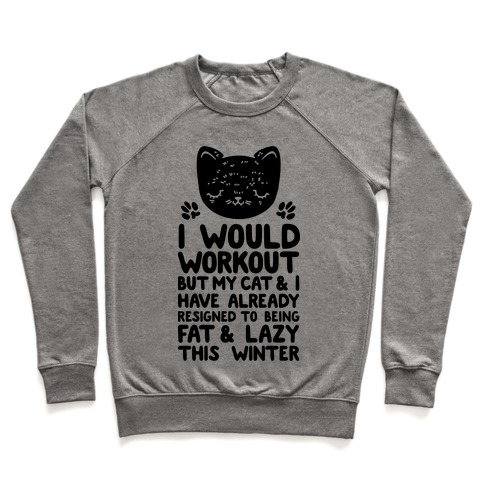 I Would Workout But My Cat And I Have Resigned to Being Fat & Lazy Pullover